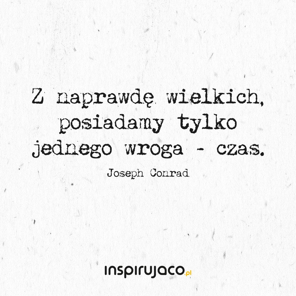 Z naprawdę wielkich, posiadamy tylko jednego wroga - czas. - Joseph Conrad