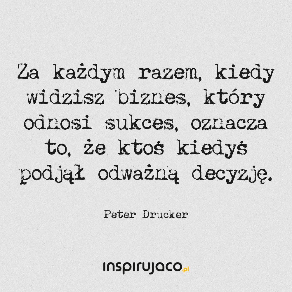 Za każdym razem, kiedy widzisz biznes, który odnosi sukces, oznacza to, że ktoś kiedyś podjął odważną decyzję. - Peter Drucker