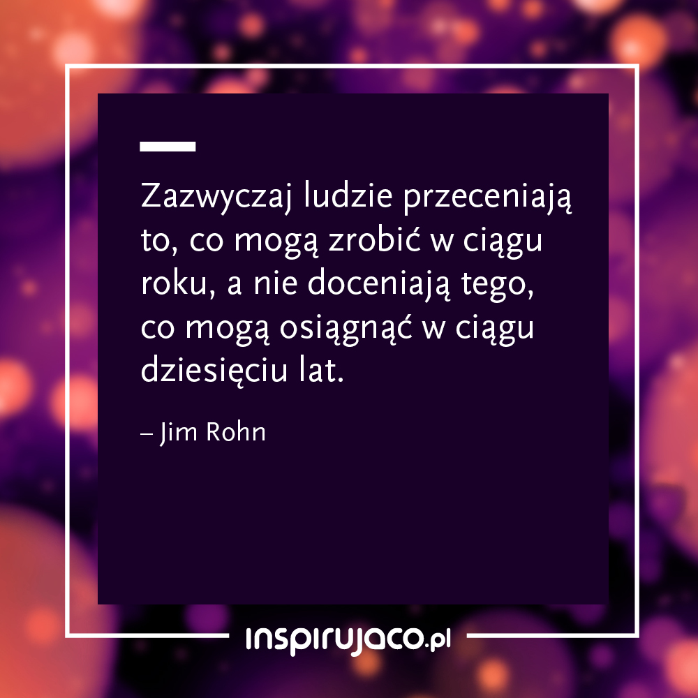 Zazwyczaj ludzie przeceniają to, co mogą zrobić w ciągu roku, a nie doceniają tego, co mogą osiągnąć w ciągu dziesięciu lat.  - Jim Rohn