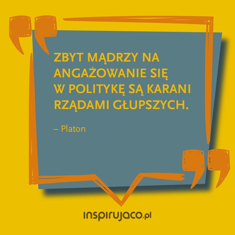 Zbyt mądrzy na angażowanie się w politykę są karani rządami głupszych. - Platon