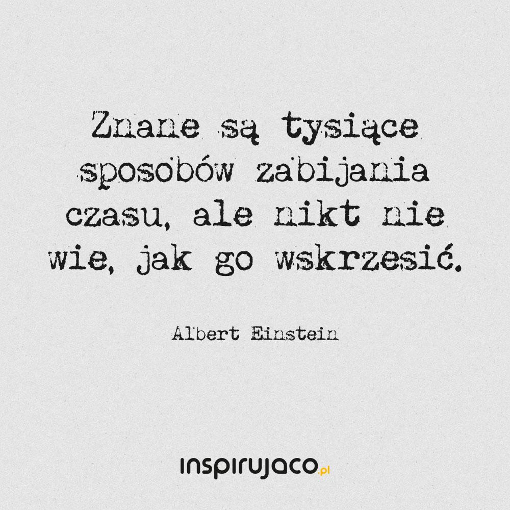 Znane są tysiące sposobów zabijania czasu, ale nikt nie wie, jak go wskrzesić. - Albert Einstein