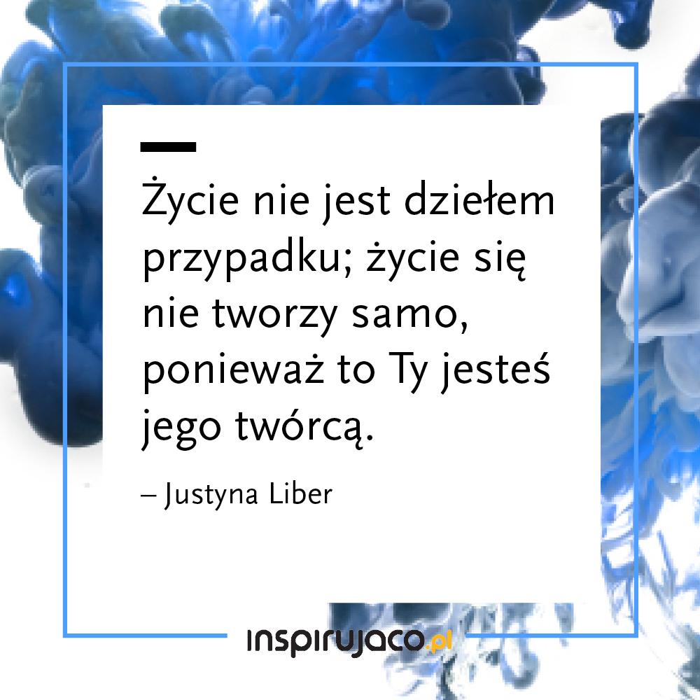 Życie nie jest dziełem przypadku; życie się nie tworzy samo, ponieważ to Ty jesteś jego twórcą.  - Justyna Liber